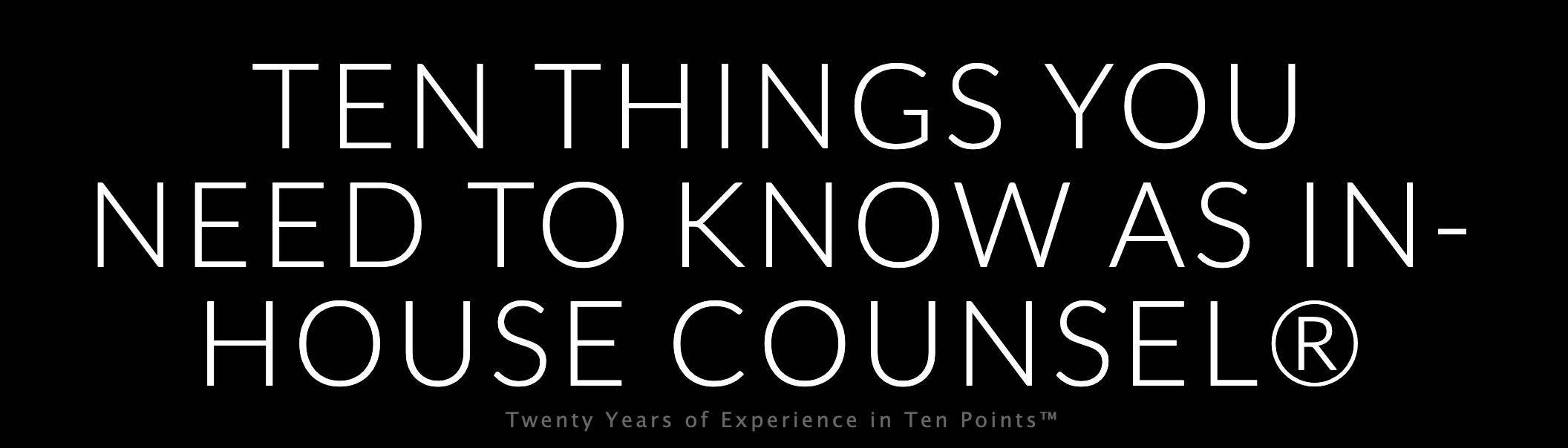 Ten Things You Need To Know As In-House Counsel®